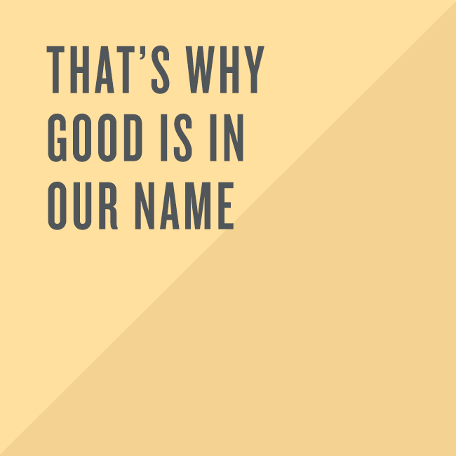 That's why good is in our name.